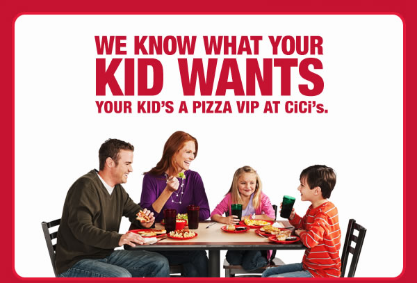WE KNOW WHAT YOUR KID WANTS YOUR KID'S A PIZZA VIP AT CiCi's.